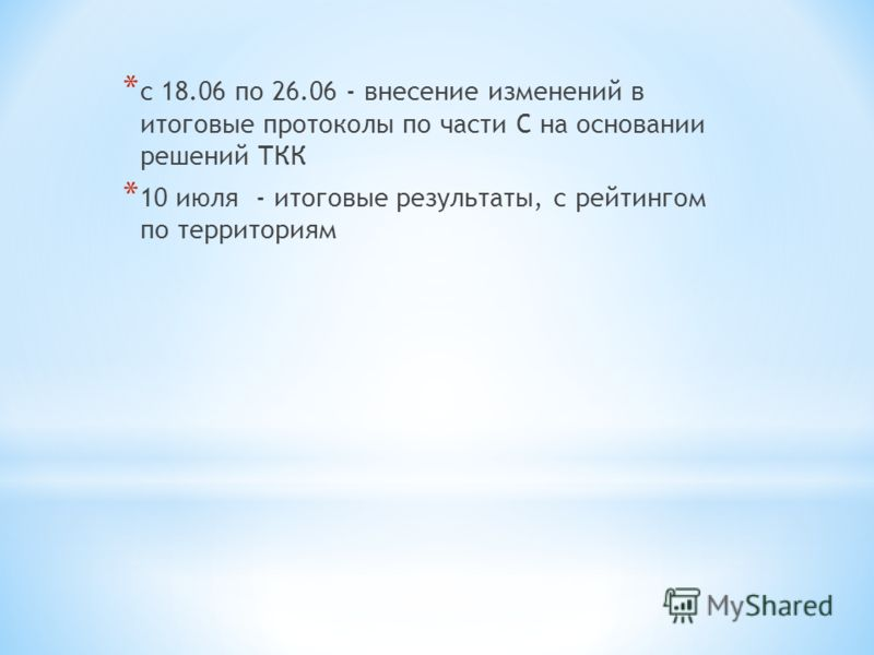 * с 18.06 по 26.06 - внесение изменений в итоговые протоколы по части С на основании решений ТКК * 10 июля - итоговые результаты, с рейтингом по территориям