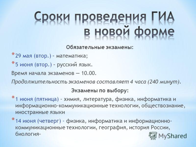 Обязательные экзамены: * 29 мая (втор.) – математика; * 5 июня (втор.) – русский язык. Время начала экзаменов 10.00. Продолжительность экзаменов составляет 4 часа (240 минут). Экзамены по выбору: * 1 июня (пятница) - химия, литература, физика, информ