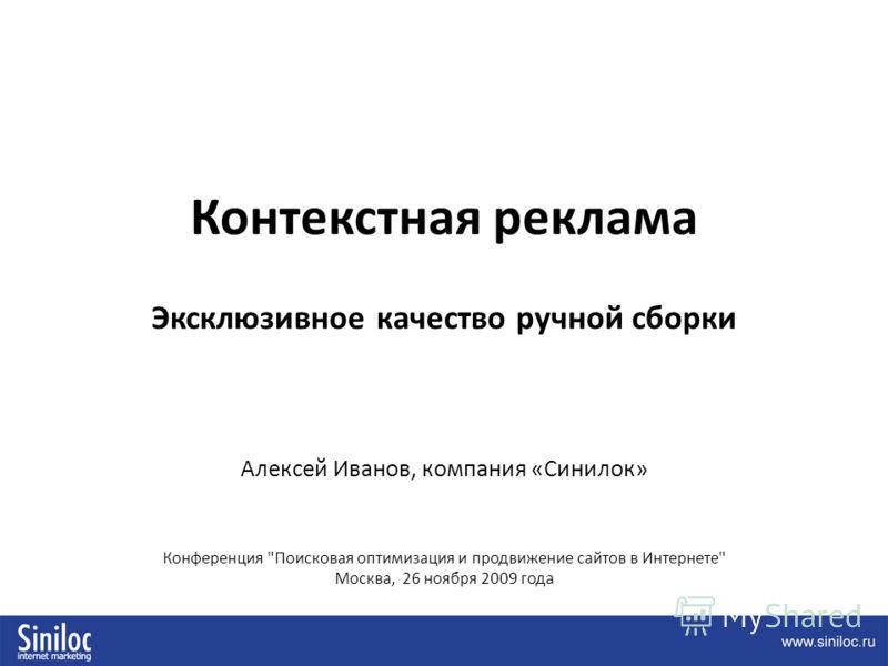 Контекстная реклама Эксклюзивное качество ручной сборки Алексей Иванов, компания «Синилок» Конференция Поисковая оптимизация и продвижение сайтов в Интернете Москва, 26 ноября 2009 года