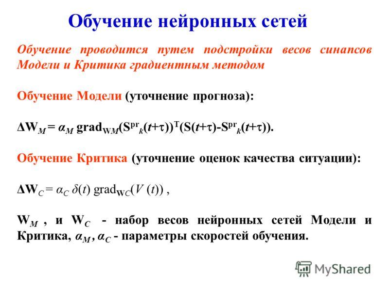 Обучение нейронных сетей Обучение проводится путем подстройки весов синапсов Модели и Критика градиентным методом Обучение Модели (уточнение прогноза): ΔW M = α M grad WM (S pr k (t+ )) T (S(t+ )-S pr k (t+ )). Обучение Критика (уточнение оценок каче