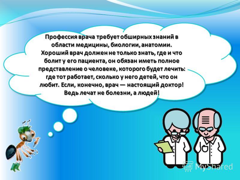 Профессия врача требует обширных знаний в области медицины, биологии, анатомии. Хороший врач должен не только знать, где и что болит у его пациента, он обязан иметь полное представление о человеке, которого будет лечить: где тот работает, сколько у
