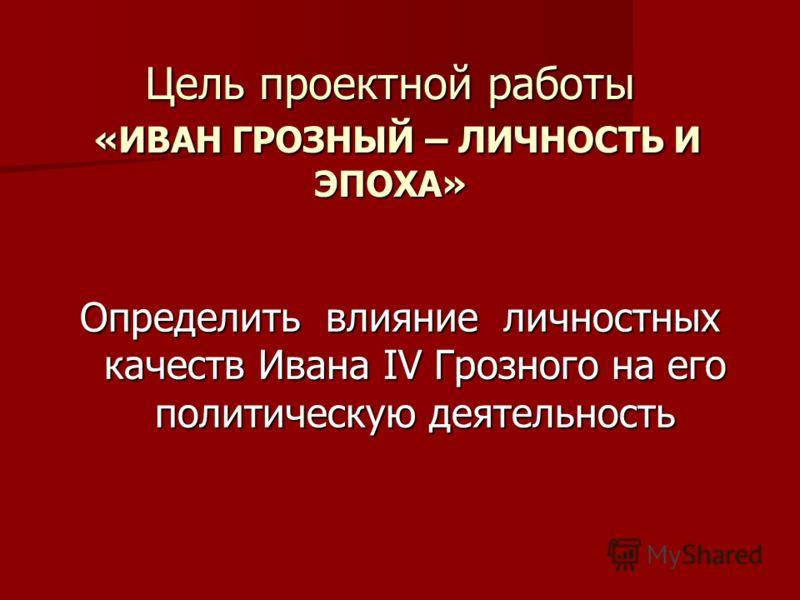Цель проектной работы «ИВАН ГРОЗНЫЙ – ЛИЧНОСТЬ И ЭПОХА» Определить влияние личностных качеств Ивана IV Грозного на его политическую деятельность