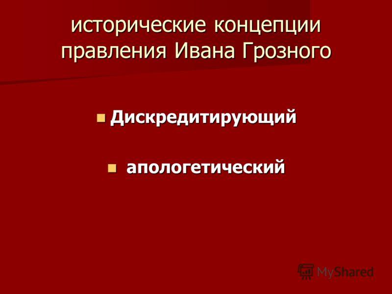 исторические концепции правления Ивана Грозного Дискредитирующий Дискредитирующий апологетический апологетический