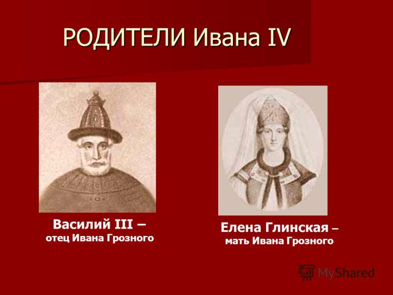 РОДИТЕЛИ Ивана IV Елена Глинская – мать Ивана Грозного Василий III – отец Ивана Грозного