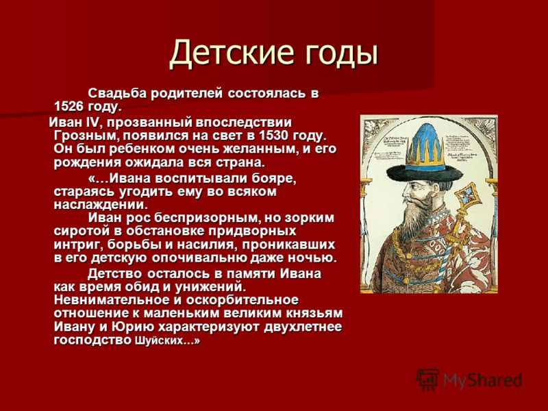 Детские годы Свадьба родителей состоялась в 1526 году. Иван IV, прозванный впоследствии Грозным, появился на свет в 1530 году. Он был ребенком очень желанным, и его рождения ожидала вся страна. Иван IV, прозванный впоследствии Грозным, появился на св