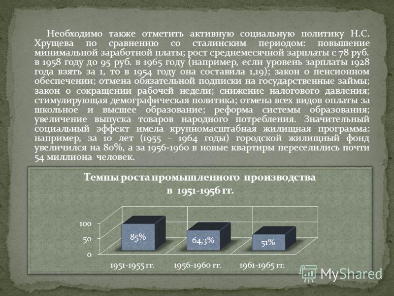 Необходимо также отметить активную социальную политику Н.С. Хрущева по сравнению со сталинским периодом: повышение минимальной заработной платы; рост среднемесячной зарплаты с 78 руб. в 1958 году до 95 руб. в 1965 году (например, если уровень зарплат