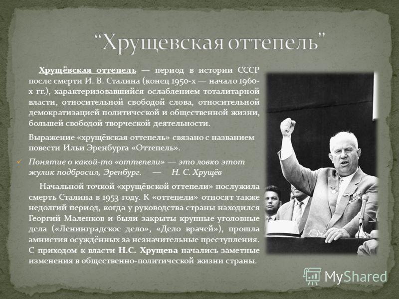 Хрущёвская оттепель период в истории СССР после смерти И. В. Сталина (конец 1950-х начало 1960- х гг.), характеризовавшийся ослаблением тоталитарной власти, относительной свободой слова, относительной демократизацией политической и общественной жизни