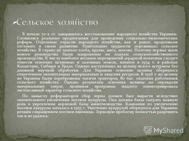В начале 50-х гг. завершилось восстановление народного хозяйства Украины. Сложились реальные предпосылки для проведения социально-экономических реформ. Отдельные отрасли народного хозяйства, как и ранее, продолжали отставать в своем развитии. Наиболь