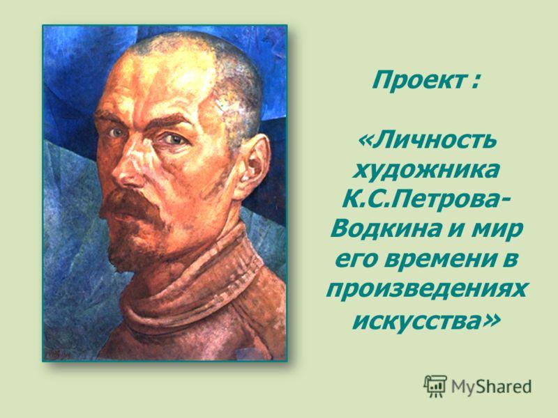 Проект : «Личность художника К.С.Петрова- Водкина и мир его времени в произведениях искусства »