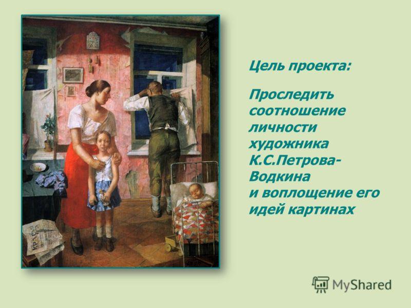 Цель проекта: Проследить соотношение личности художника К.С.Петрова- Водкина и воплощение его идей картинах