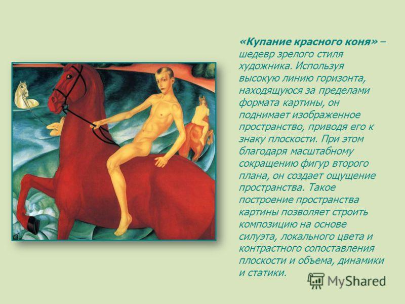 «Купание красного коня» – шедевр зрелого стиля художника. Используя высокую линию горизонта, находящуюся за пределами формата картины, он поднимает изображенное пространство, приводя его к знаку плоскости. При этом благодаря масштабному сокращению фи