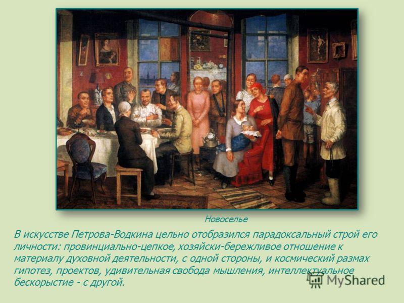 Новоселье В искусстве Петрова-Водкина цельно отобразился парадоксальный строй его личности: провинциально-цепкое, хозяйски-бережливое отношение к материалу духовной деятельности, с одной стороны, и космический размах гипотез, проектов, удивительная с