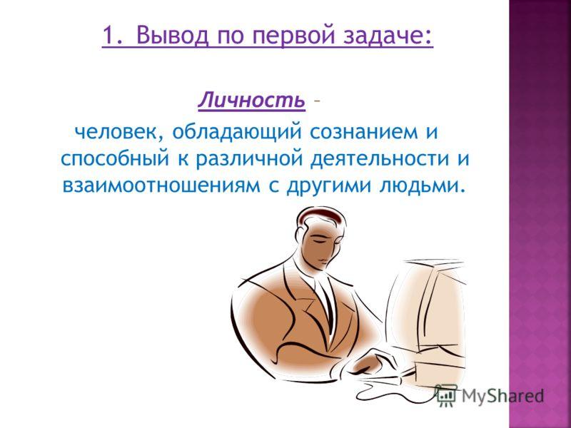 1.Вывод по первой задаче: Личность – человек, обладающий сознанием и способный к различной деятельности и взаимоотношениям с другими людьми.
