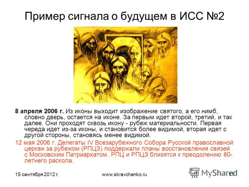 15 сентября 2012 г.www.skravchenko.ru11 Пример сигнала о будущем в ИСС 2 8 апреля 2006 г. Из иконы выходит изображение святого, а его нимб, словно дверь, остается на иконе. За первым идет второй, третий, и так далее. Они проходят сквозь икону - рубеж