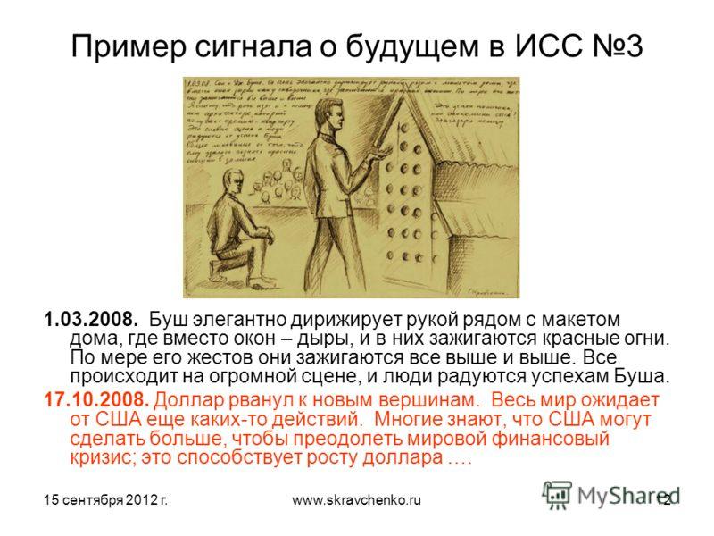 15 сентября 2012 г.www.skravchenko.ru12 Пример сигнала о будущем в ИСС 3 1.03.2008. Буш элегантно дирижирует рукой рядом с макетом дома, где вместо окон – дыры, и в них зажигаются красные огни. По мере его жестов они зажигаются все выше и выше. Все п