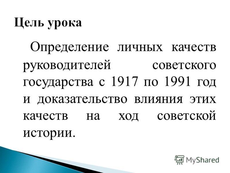 Определение личных качеств руководителей советского государства с 1917 по 1991 год и доказательство влияния этих качеств на ход советской истории.