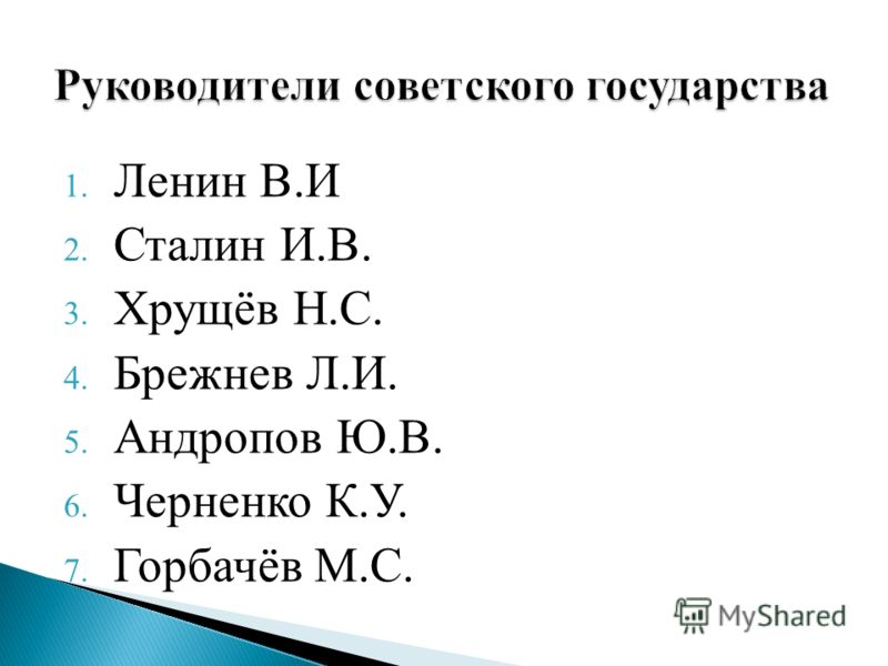 1. Ленин В.И 2. Сталин И.В. 3. Хрущёв Н.С. 4. Брежнев Л.И. 5. Андропов Ю.В. 6. Черненко К.У. 7. Горбачёв М.С.