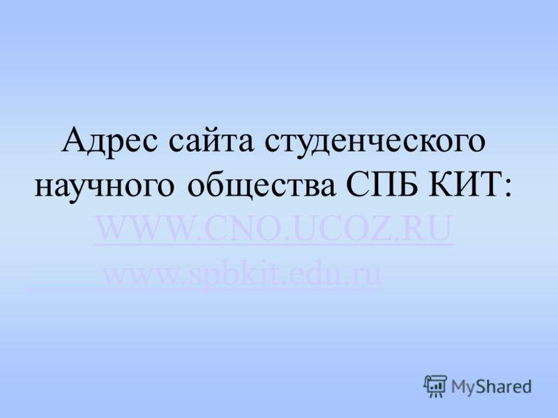 Адрес сайта студенческого научного общества СПБ КИТ: WWW.CNO.UCOZ.RU www.spbkit.edu.ru