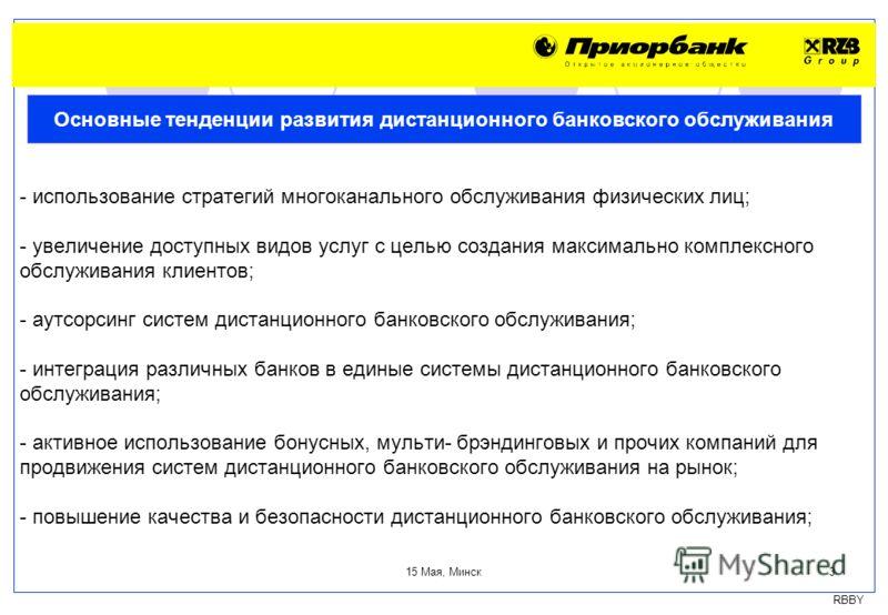 RBBY 15 Мая, Минск 3 - использование стратегий многоканального обслуживания физических лиц; - увеличение доступных видов услуг с целью создания максимально комплексного обслуживания клиентов; - аутсорсинг систем дистанционного банковского обслуживани