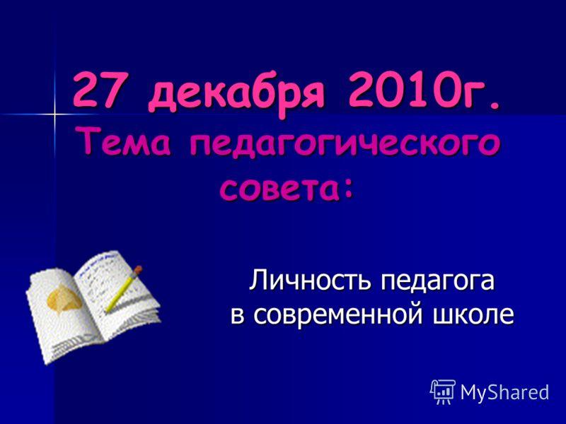 27 декабря 2010г. Тема педагогического совета: Личность педагога в современной школе