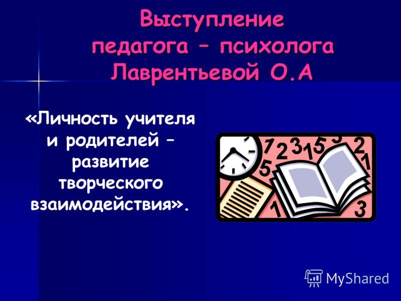 Выступление педагога – психолога Лаврентьевой О.А «Личность учителя и родителей – развитие творческого взаимодействия».