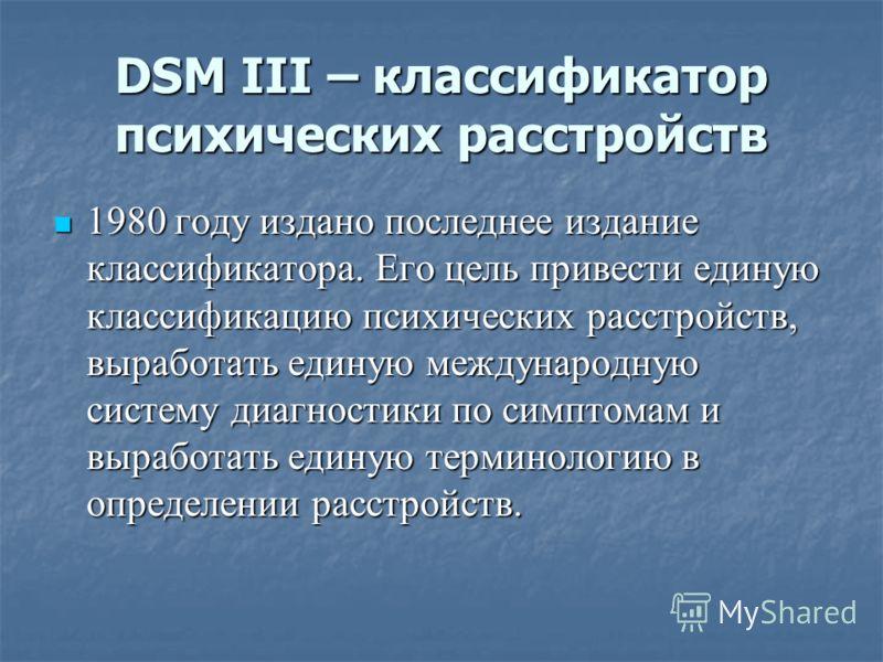 DSM III – классификатор психических расстройств 1980 году издано последнее издание классификатора. Его цель привести единую классификацию психических расстройств, выработать единую международную систему диагностики по симптомам и выработать единую те