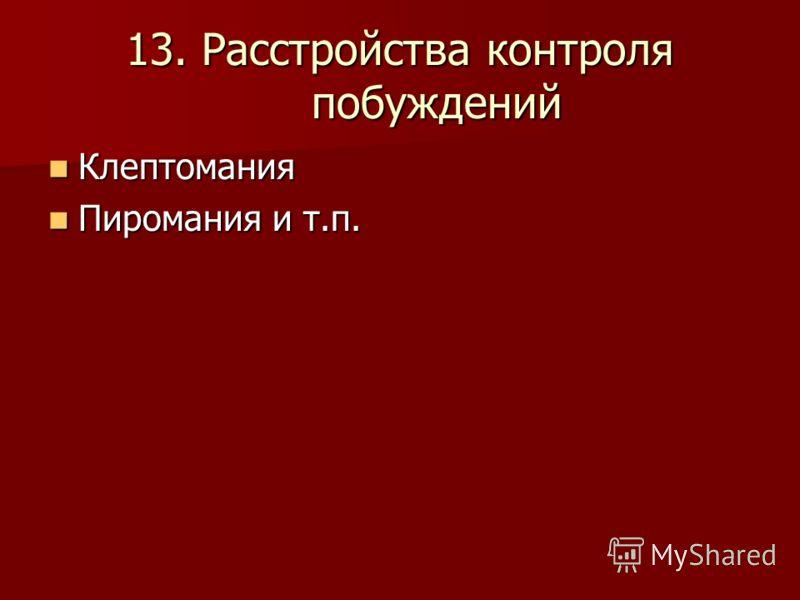 13. Расстройства контроля побуждений Клептомания Клептомания Пиромания и т.п. Пиромания и т.п.