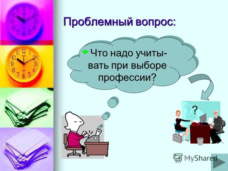 Проблемный вопрос: ? Что надо учиты- вать при выборе профессии?