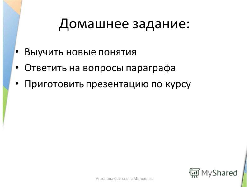 Домашнее задание: Выучить новые понятия Ответить на вопросы параграфа Приготовить презентацию по курсу Антонина Сергеевна Матвиенко
