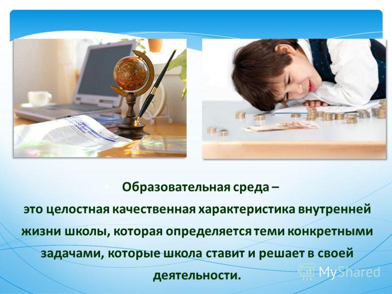 Образовательная среда – это целостная качественная характеристика внутренней жизни школы, которая определяется теми конкретными задачами, которые школа ставит и решает в своей деятельности.