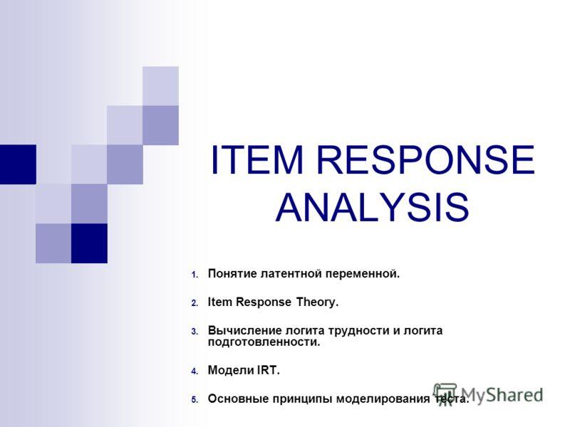ITEM RESPONSE ANALYSIS 1. Понятие латентной переменной. 2. Item Response Theory. 3. Вычисление логита трудности и логита подготовленности. 4. Модели IRT. 5. Основные принципы моделирования теста.