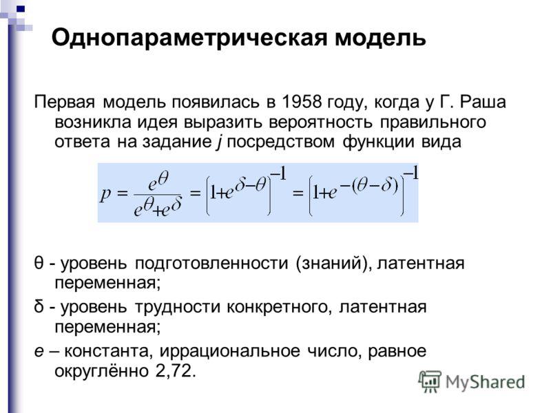 Однопараметрическая модель Первая модель появилась в 1958 году, когда у Г. Раша возникла идея выразить вероятность правильного ответа на задание j посредством функции вида θ - уровень подготовленности (знаний), латентная переменная; δ - уровень трудн
