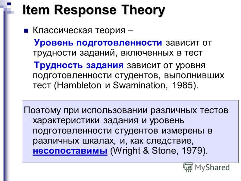 Item Response Theory Классическая теория – Уровень подготовленности зависит от трудности заданий, включенных в тест Трудность задания зависит от уровня подготовленности студентов, выполнивших тест (Hambleton и Swamination, 1985). Поэтому при использо