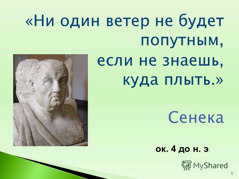 «Ни один ветер не будет попутным, если не знаешь, куда плыть.» Сенека ок. 4 до н. э. 5