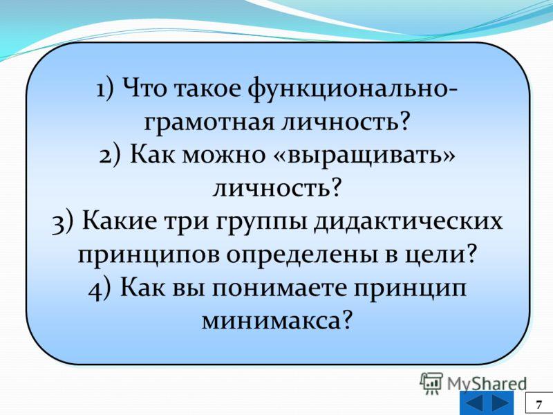 7 1) Что такое функционально- грамотная личность? 2) Как можно «выращивать» личность? 3) Какие три группы дидактических принципов определены в цели? 4) Как вы понимаете принцип минимакса? 1) Что такое функционально- грамотная личность? 2) Как можно «