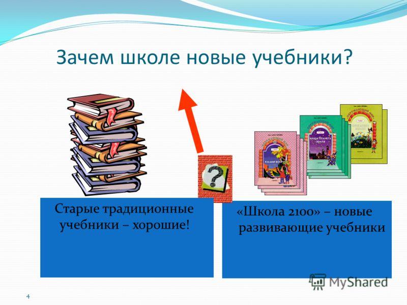 Зачем школе новые учебники? «Школа 2100» – новые развивающие учебники 4 Старые традиционные учебники – хорошие!