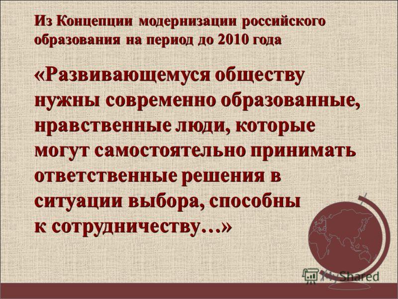 Из Концепции модернизации российского образования на период до 2010 года «Развивающемуся обществу нужны современно образованные, нравственные люди, которые могут самостоятельно принимать ответственные решения в ситуации выбора, способны к сотрудничес