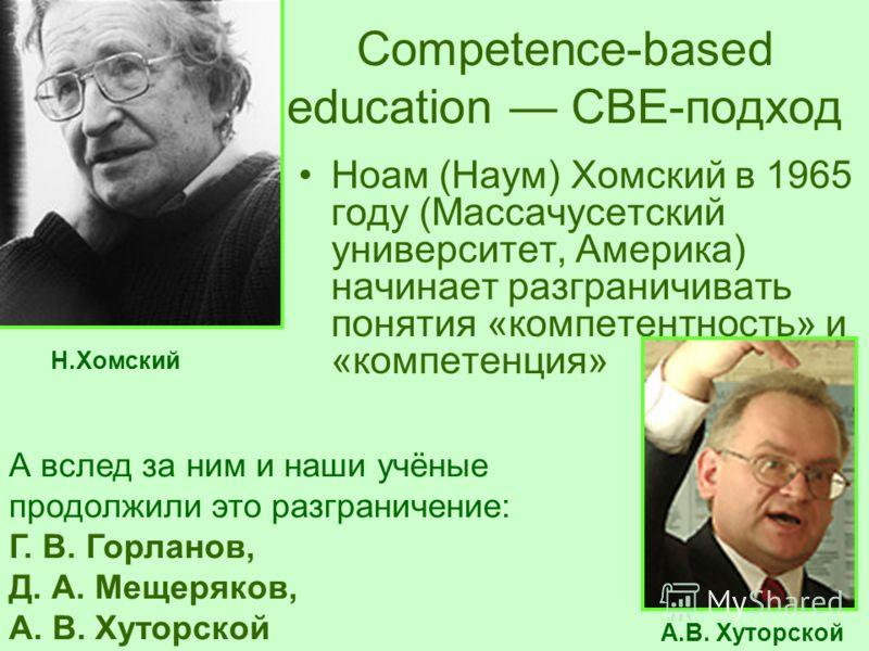 Сompetence-based education CBE-подход Ноам (Наум) Хомский в 1965 году (Массачусетский университет, Америка) начинает разграничивать понятия «компетентность» и «компетенция» А вслед за ним и наши учёные продолжили это разграничение: Г. В. Горланов, Д.