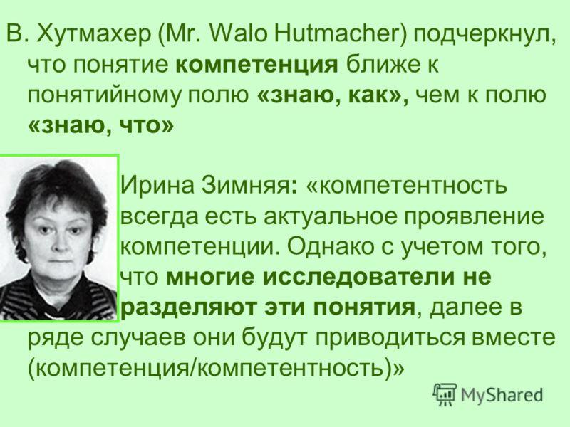 В. Хутмахер (Mr. Walo Hutmacher) подчеркнул, что понятие компетенция ближе к понятийному полю «знаю, как», чем к полю «знаю, что» Ирина Зимняя: «компетентность всегда есть актуальное проявление компетенции. Однако с учетом того, что многие исследоват