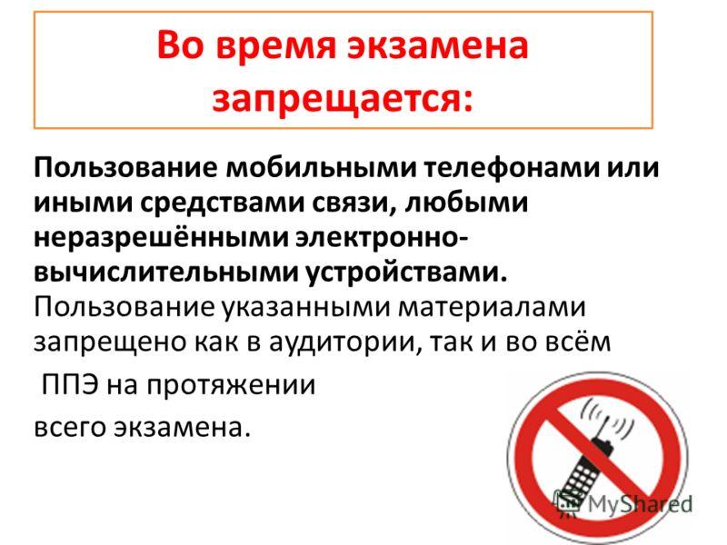 Во время экзамена запрещается: Пользование мобильными телефонами или иными средствами связи, любыми неразрешёнными электронно- вычислительными устройствами. Пользование указанными материалами запрещено как в аудитории, так и во всём ППЭ на протяжении