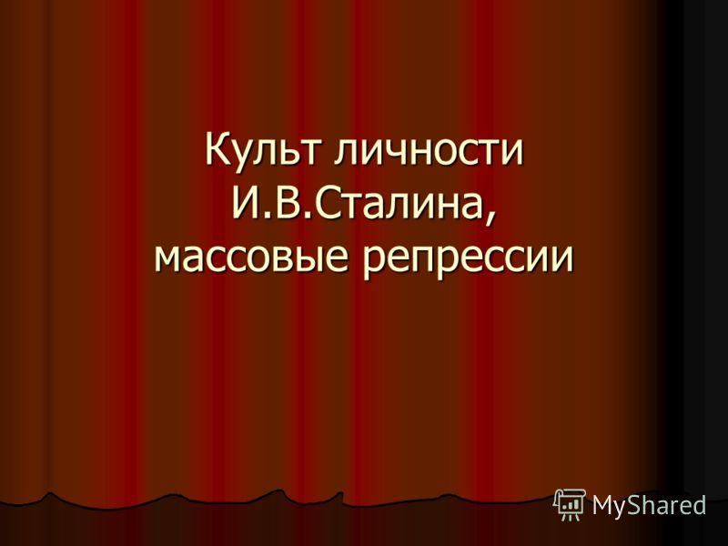 Культ личности И.В.Сталина, массовые репрессии