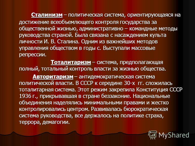 Сталинизм – политическая система, ориентирующаяся на достижение всеобъемлющего контроля государства за общественной жизнью, административно – командные методы руководства страной. Была связана с насаждением культа личности И. В. Сталина. Одним из важ