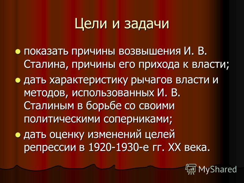 Цели и задачи показать причины возвышения И. В. Сталина, причины его прихода к власти; показать причины возвышения И. В. Сталина, причины его прихода к власти; дать характеристику рычагов власти и методов, использованных И. В. Сталиным в борьбе со св