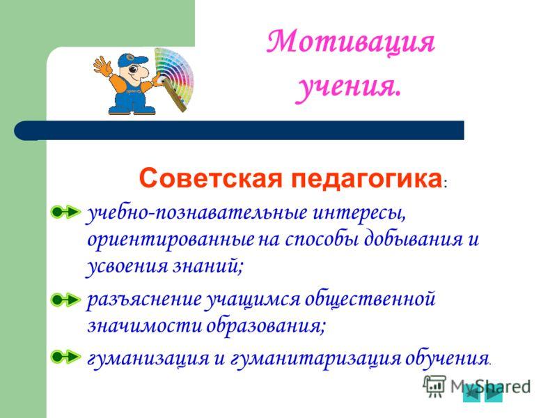 Мотивация учения. Советская педагогика : -у-учебно-познавательные интересы, ориентированные на способы добывания и усвоения знаний; -р-разъяснение учащимся общественной значимости образования; -г-гуманизация и гуманитаризация обучения.