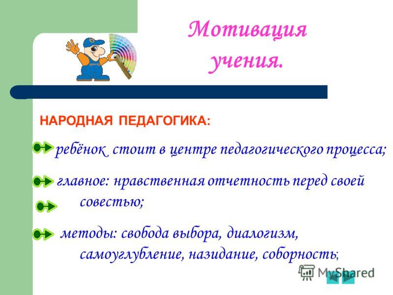 НАРОДНАЯ ПЕДАГОГИКА: - ребёнок стоит в центре педагогического процесса; - главное: нравственная отчетность перед своей совестью; - методы: свобода выбора, диалогизм, самоуглубление, назидание, соборность ; Мотивация учения.