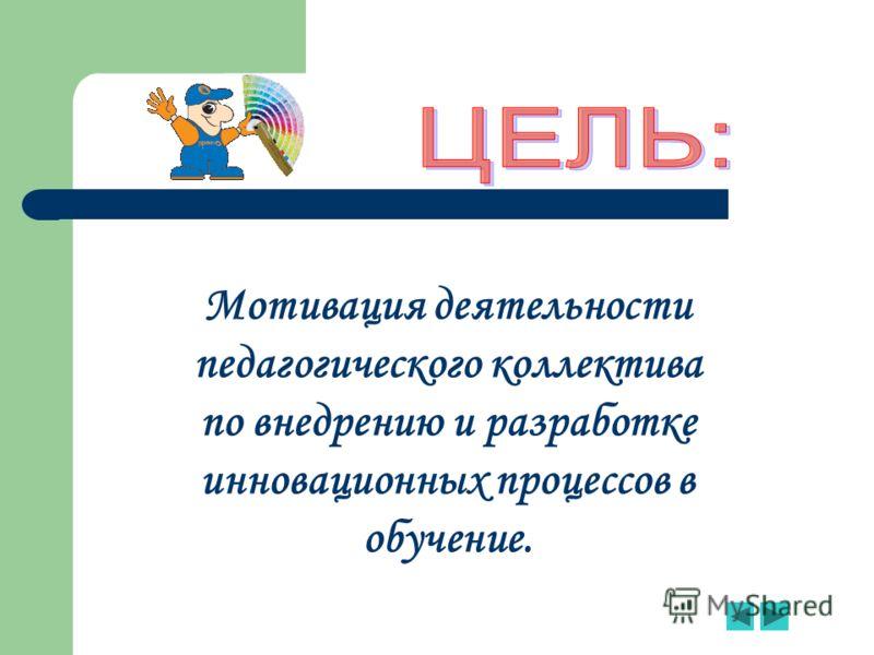 Мотивация деятельности педагогического коллектива по внедрению и разработке инновационных процессов в обучение.