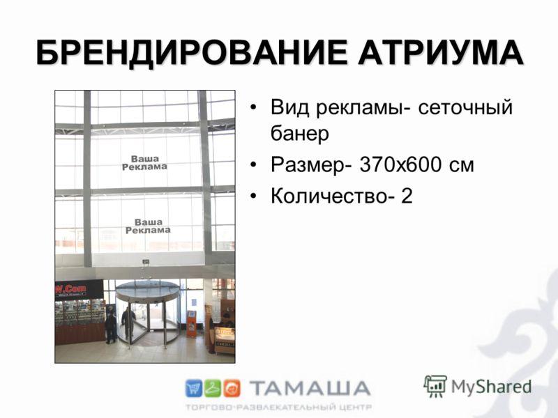 БРЕНДИРОВАНИЕ АТРИУМА Вид рекламы- сеточный банер Размер- 370х600 см Количество- 2