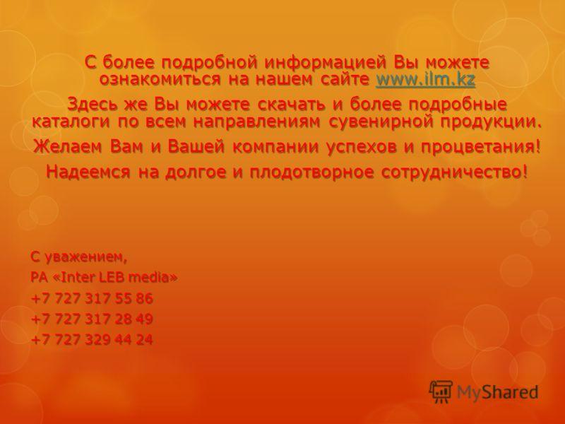 С более подробной информацией Вы можете ознакомиться на нашем сайте www.ilm.kz www.ilm.kz Здесь же Вы можете скачать и более подробные каталоги по всем направлениям сувенирной продукции. Желаем Вам и Вашей компании успехов и процветания! Надеемся на