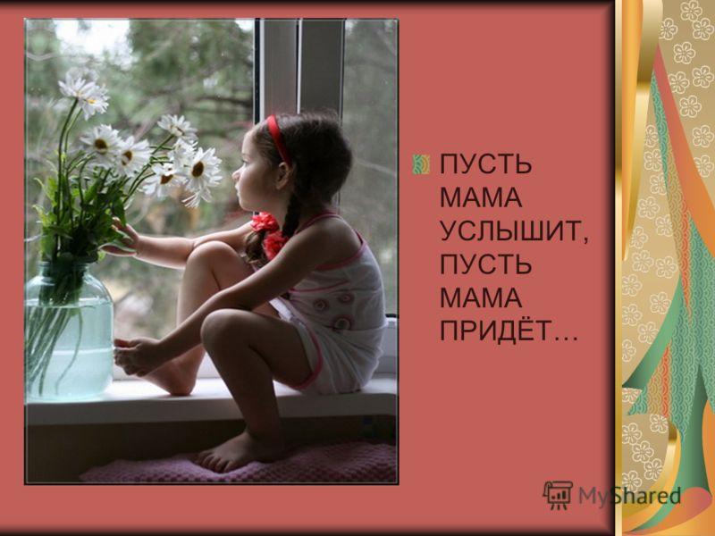ПУСТЬ МАМА УСЛЫШИТ, ПУСТЬ МАМА ПРИДЁТ…