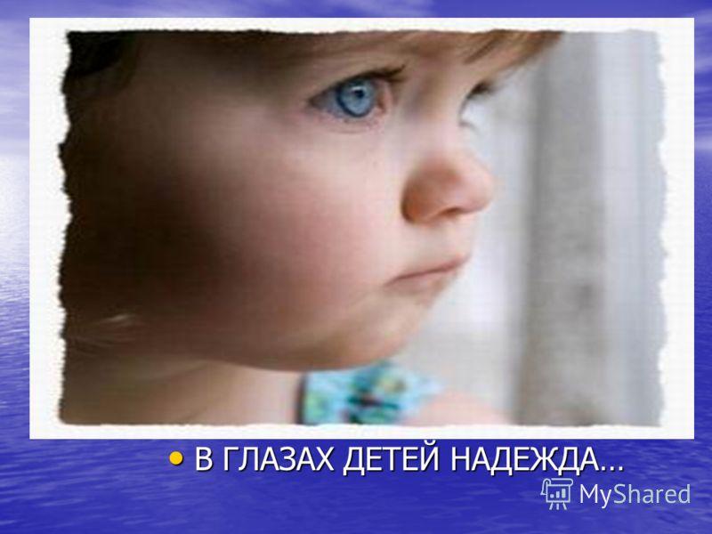 В ГЛАЗАХ ДЕТЕЙ НАДЕЖДА… В ГЛАЗАХ ДЕТЕЙ НАДЕЖДА…